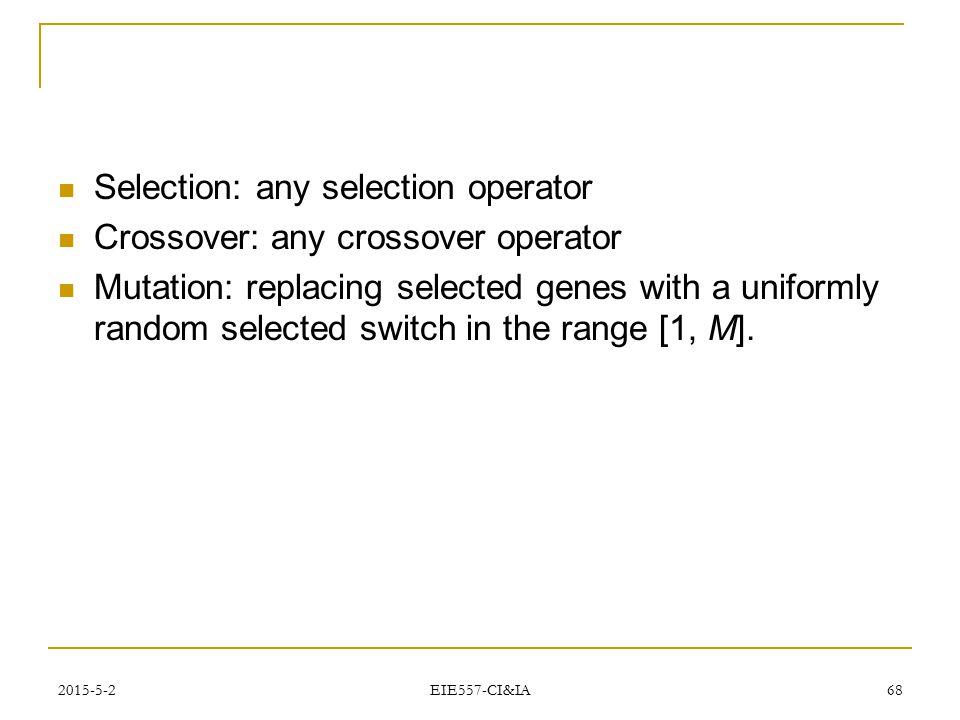 2015-5-2 EIE557-CI&IA 68 Selection: any selection operator Crossover: any crossover operator Mutation: replacing selected genes with a uniformly rando