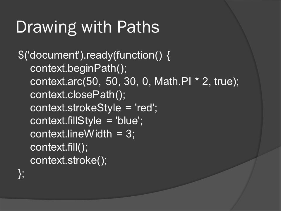 Drawing with Paths $( document ).ready(function() { context.beginPath(); context.arc(50, 50, 30, 0, Math.PI * 2, true); context.closePath(); context.strokeStyle = red ; context.fillStyle = blue ; context.lineWidth = 3; context.fill(); context.stroke(); };