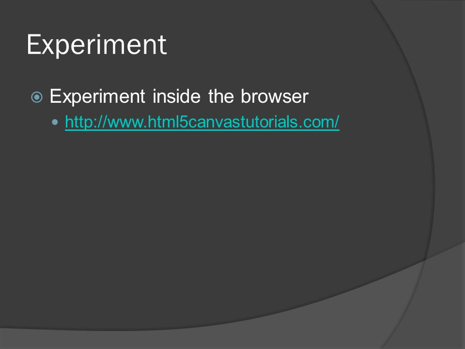 Experiment  Experiment inside the browser http://www.html5canvastutorials.com/