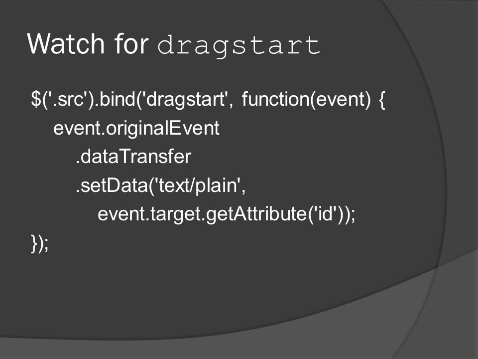 Watch for dragstart $( .src ).bind( dragstart , function(event) { event.originalEvent.dataTransfer.setData( text/plain , event.target.getAttribute( id )); });