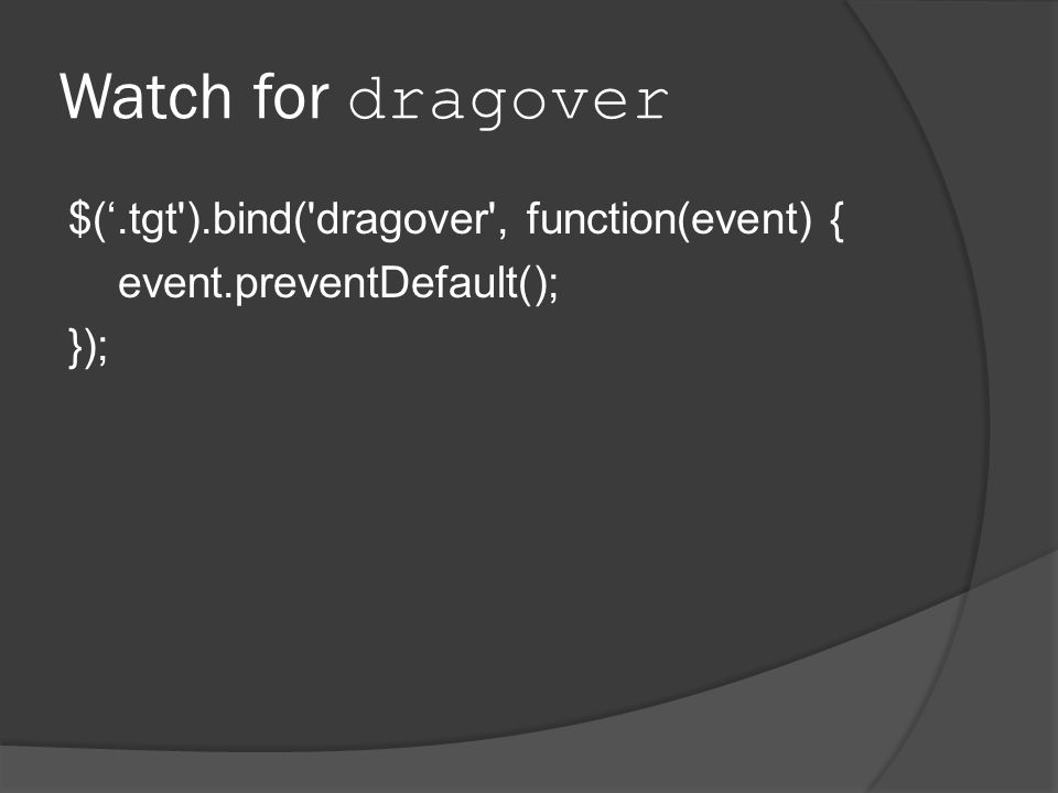 Watch for dragover $('.tgt ).bind( dragover , function(event) { event.preventDefault(); });