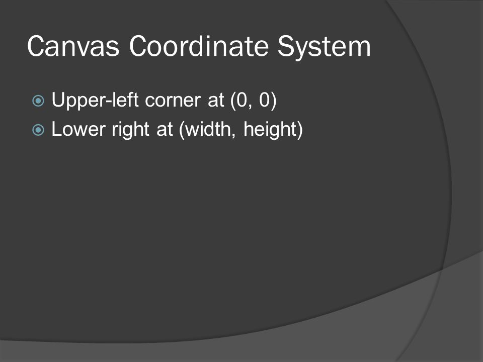 Canvas Coordinate System  Upper-left corner at (0, 0)  Lower right at (width, height)