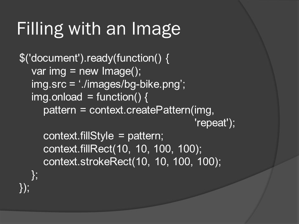 Filling with an Image $( document ).ready(function() { var img = new Image(); img.src = './images/bg-bike.png'; img.onload = function() { pattern = context.createPattern(img, repeat ); context.fillStyle = pattern; context.fillRect(10, 10, 100, 100); context.strokeRect(10, 10, 100, 100); }; });