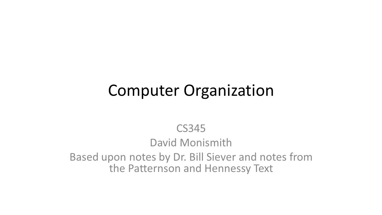 Computer Organization CS345 David Monismith Based upon notes by Dr.