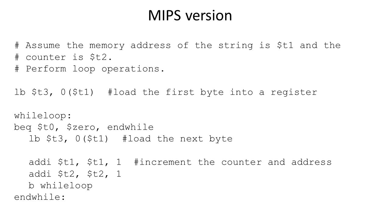 MIPS version # Assume the memory address of the string is $t1 and the # counter is $t2.
