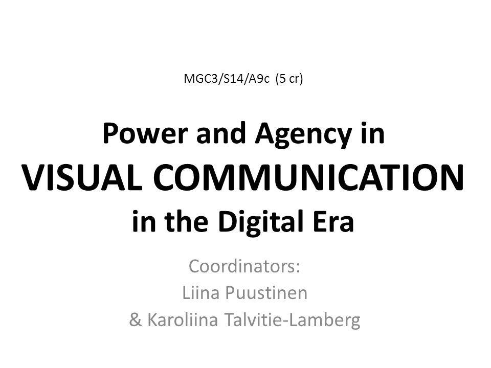 MGC3/S14/A9c (5 cr) Power and Agency in VISUAL COMMUNICATION in the Digital Era Coordinators: Liina Puustinen & Karoliina Talvitie-Lamberg