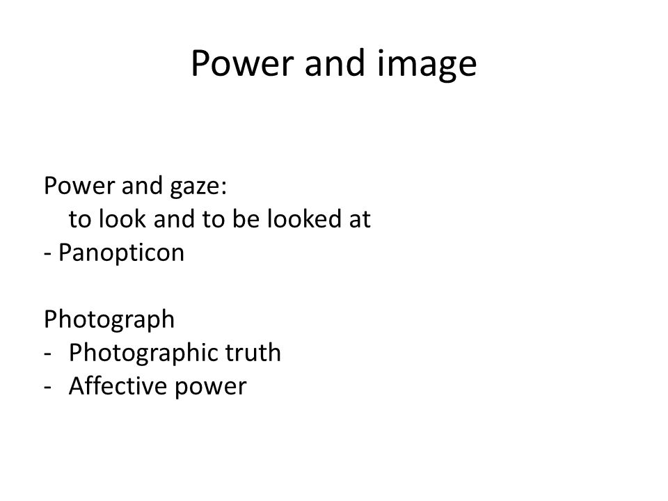 Power and image Power and gaze: to look and to be looked at - Panopticon Photograph -Photographic truth -Affective power
