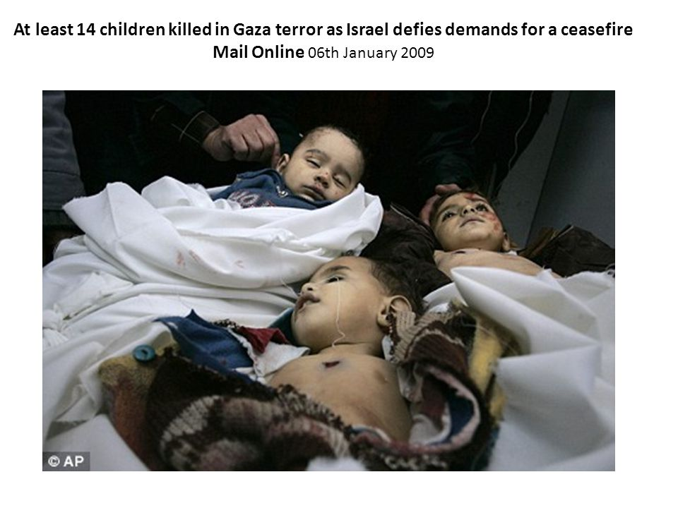 At least 14 children killed in Gaza terror as Israel defies demands for a ceasefire Mail Online 06th January 2009 Last updated at 1:48 AM on 06th January 2009