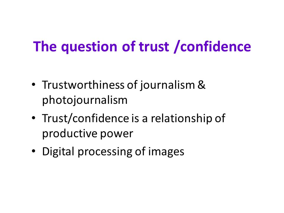 The question of trust /confidence Trustworthiness of journalism & photojournalism Trust/confidence is a relationship of productive power Digital processing of images