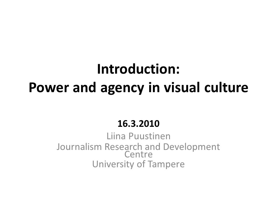 Introduction: Power and agency in visual culture 16.3.2010 Liina Puustinen Journalism Research and Development Centre University of Tampere