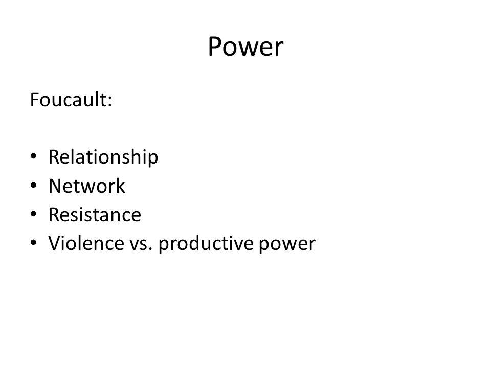 Power Foucault: Relationship Network Resistance Violence vs. productive power