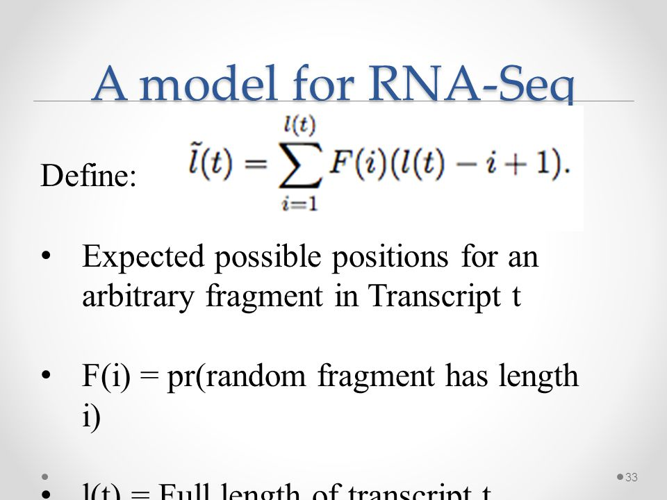 A model for RNA-Seq 33 Define: Expected possible positions for an arbitrary fragment in Transcript t F(i) = pr(random fragment has length i) l(t) = Full length of transcript t
