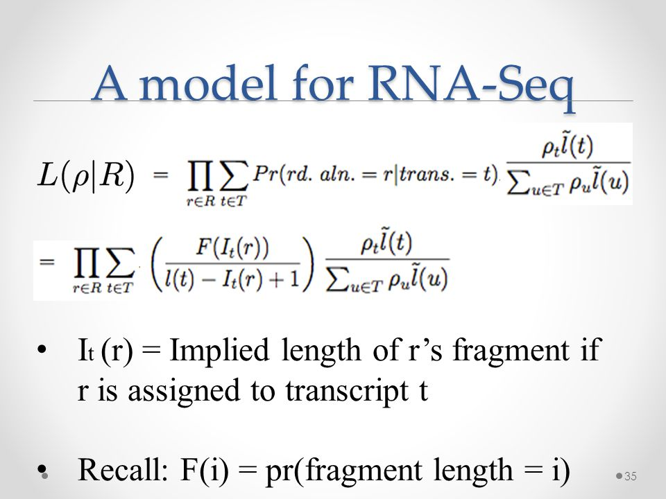 A model for RNA-Seq 35 I t (r) = Implied length of r's fragment if r is assigned to transcript t Recall: F(i) = pr(fragment length = i)