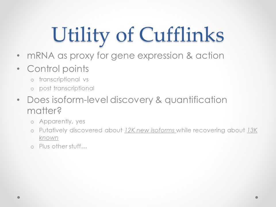 Utility of Cufflinks mRNA as proxy for gene expression & action Control points o transcriptional vs o post transcriptional Does isoform-level discovery & quantification matter.