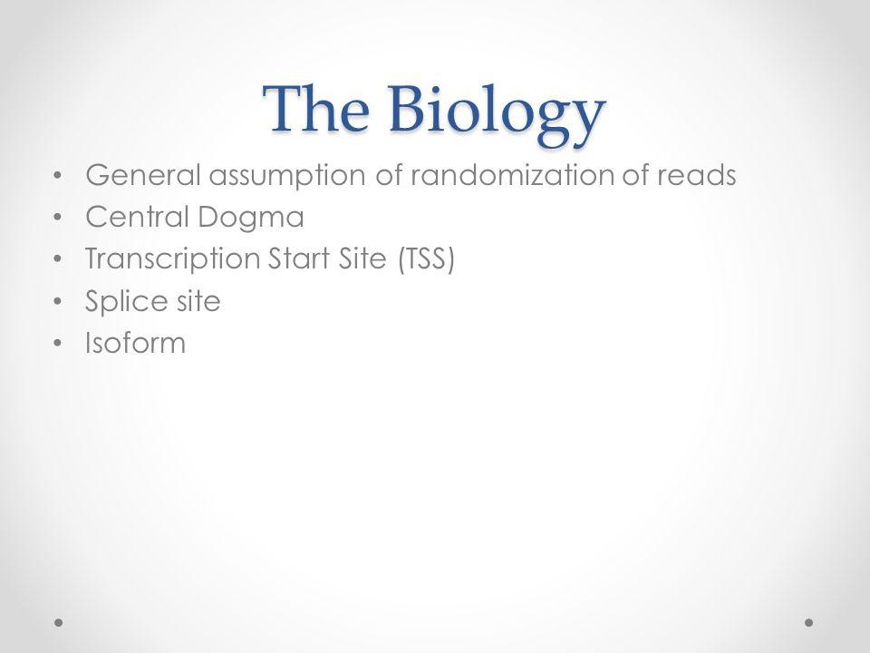 The Biology General assumption of randomization of reads Central Dogma Transcription Start Site (TSS) Splice site Isoform