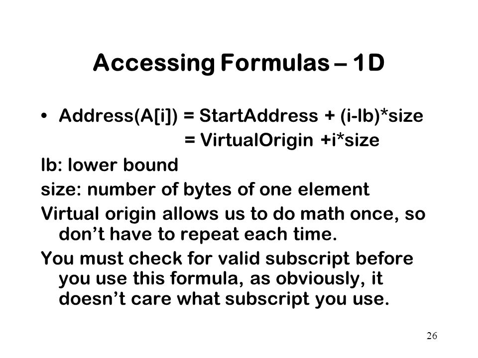 26 Accessing Formulas – 1D Address(A[i]) = StartAddress + (i-lb)*size = VirtualOrigin +i*size lb: lower bound size: number of bytes of one element Virtual origin allows us to do math once, so don't have to repeat each time.