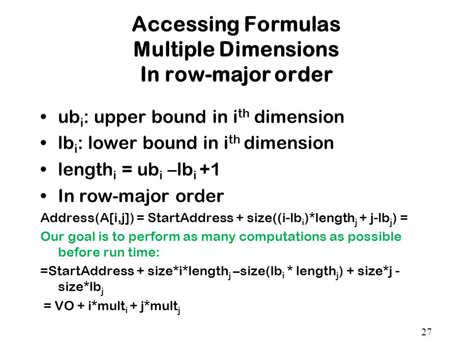 27 Accessing Formulas Multiple Dimensions In row-major order ub i : upper bound in i th dimension lb i : lower bound in i th dimension length i = ub i –lb i +1 In row-major order Address(A[i,j]) = StartAddress + size((i-lb i )*length j + j-lb j ) = Our goal is to perform as many computations as possible before run time: =StartAddress + size*i*length j –size(lb i * length j ) + size*j - size*lb j = VO + i*mult i + j*mult j