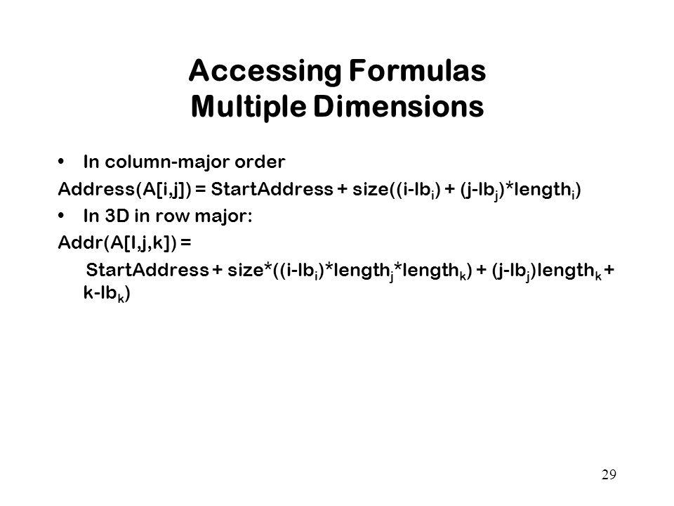 29 Accessing Formulas Multiple Dimensions In column-major order Address(A[i,j]) = StartAddress + size((i-lb i ) + (j-lb j )*length i ) In 3D in row major: Addr(A[I,j,k]) = StartAddress + size*((i-lb i )*length j *length k ) + (j-lb j )length k + k-lb k )
