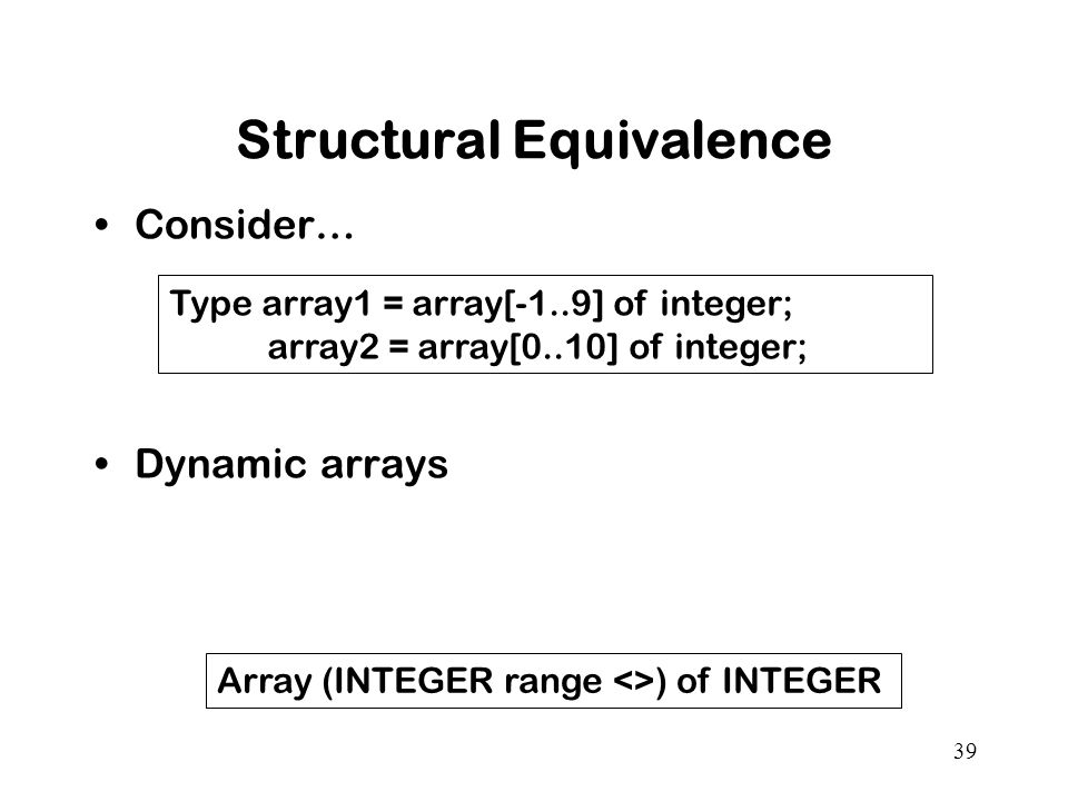 39 Structural Equivalence Consider… Dynamic arrays Type array1 = array[-1..9] of integer; array2 = array[0..10] of integer; Array (INTEGER range <>) of INTEGER