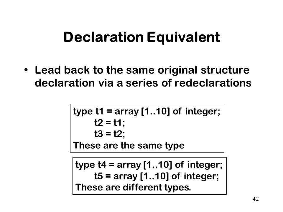 42 Declaration Equivalent Lead back to the same original structure declaration via a series of redeclarations type t1 = array [1..10] of integer; t2 = t1; t3 = t2; These are the same type type t4 = array [1..10] of integer; t5 = array [1..10] of integer; These are different types.