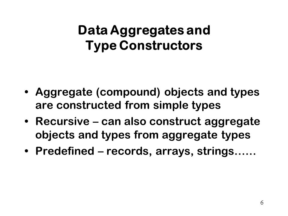 6 Data Aggregates and Type Constructors Aggregate (compound) objects and types are constructed from simple types Recursive – can also construct aggregate objects and types from aggregate types Predefined – records, arrays, strings……