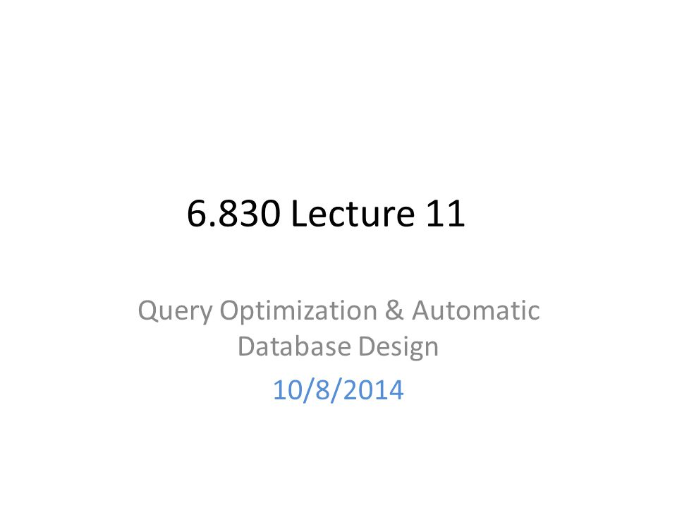 6.830 Lecture 11 Query Optimization & Automatic Database Design 10/8/2014