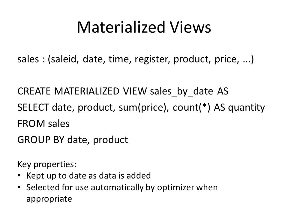 Materialized Views sales : (saleid, date, time, register, product, price,...) CREATE MATERIALIZED VIEW sales_by_date AS SELECT date, product, sum(pric