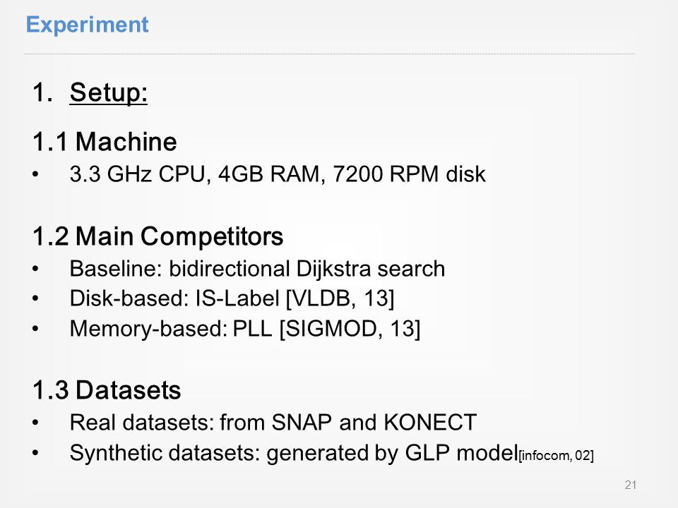 1.Setup: 1.1 Machine 3.3 GHz CPU, 4GB RAM, 7200 RPM disk 1.2 Main Competitors Baseline: bidirectional Dijkstra search Disk-based: IS-Label [VLDB, 13] Memory-based: PLL [SIGMOD, 13] 1.3 Datasets Real datasets: from SNAP and KONECT Synthetic datasets: generated by GLP model [infocom, 02] Experiment 21