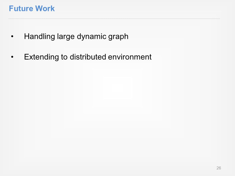 Handling large dynamic graph Extending to distributed environment Future Work 26