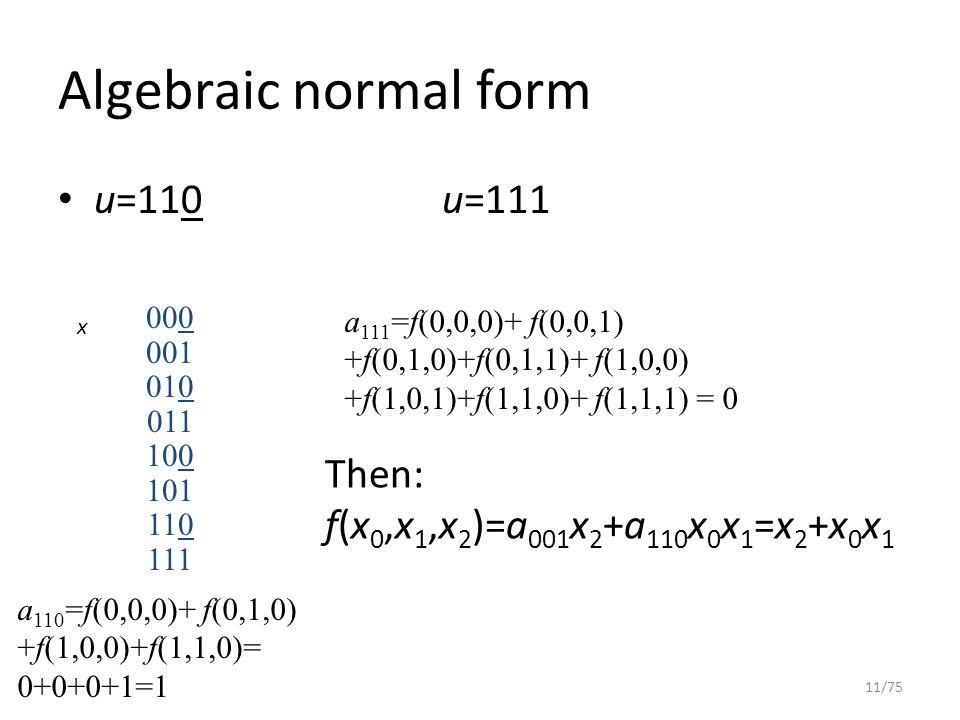 Algebraic normal form u=110u=111 11/75 000 001 010 011 100 101 110 111 a 110 =f(0,0,0)+ f(0,1,0) +f(1,0,0)+f(1,1,0)= 0+0+0+1=1 a 111 =f(0,0,0)+ f(0,0,1) +f(0,1,0)+f(0,1,1)+ f(1,0,0) +f(1,0,1)+f(1,1,0)+ f(1,1,1) = 0 Then: f(x 0,x 1,x 2 )=a 001 x 2 +a 110 x 0 x 1 =x 2 +x 0 x 1 x