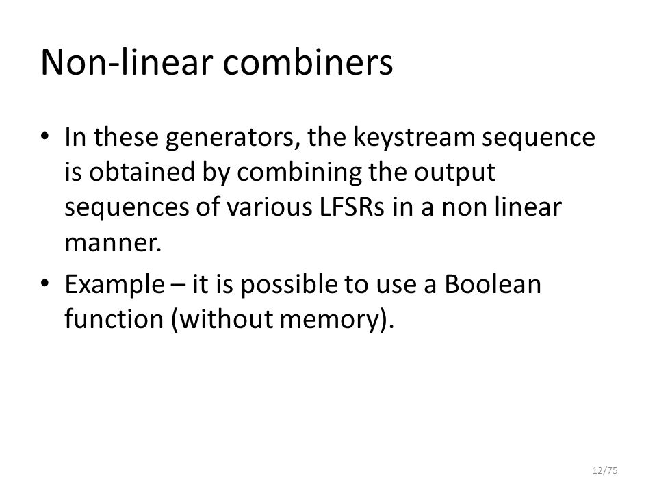 Non-linear combiners In these generators, the keystream sequence is obtained by combining the output sequences of various LFSRs in a non linear manner