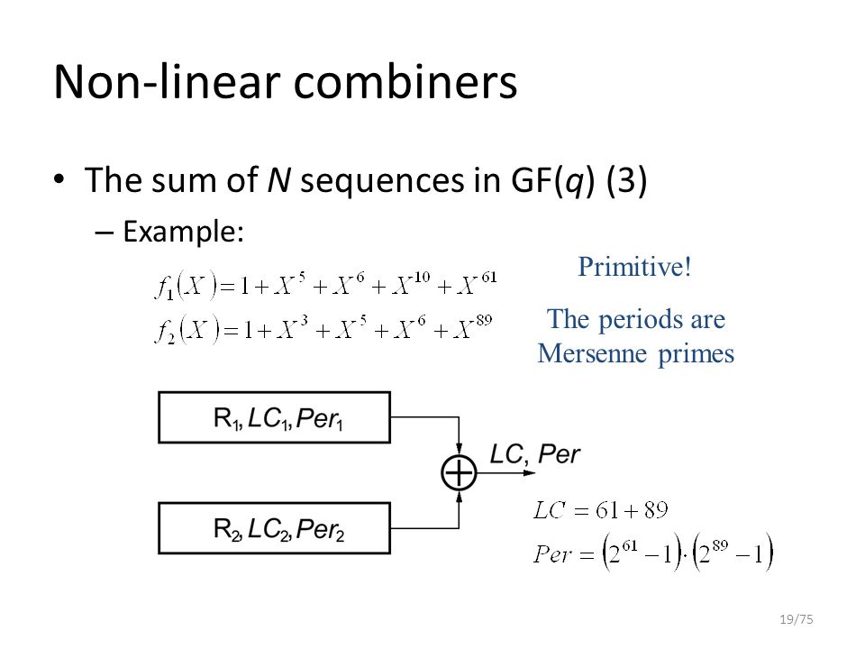 Non-linear combiners The sum of N sequences in GF(q) (3) – Example: 19/75 Primitive! The periods are Mersenne primes
