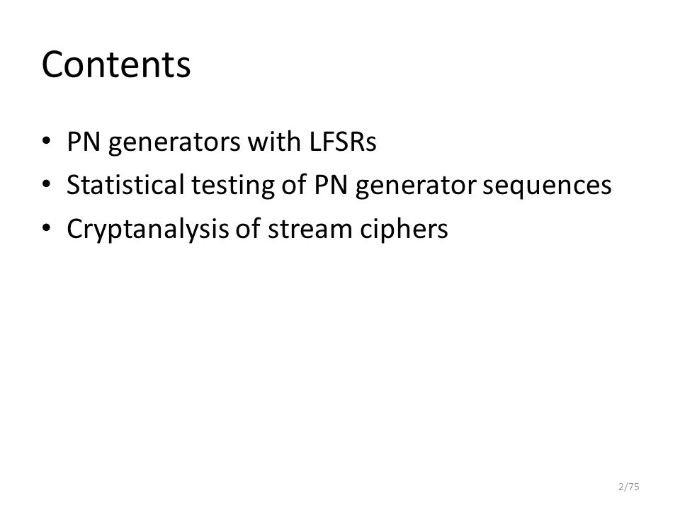 Contents PN generators with LFSRs Statistical testing of PN generator sequences Cryptanalysis of stream ciphers 2/75