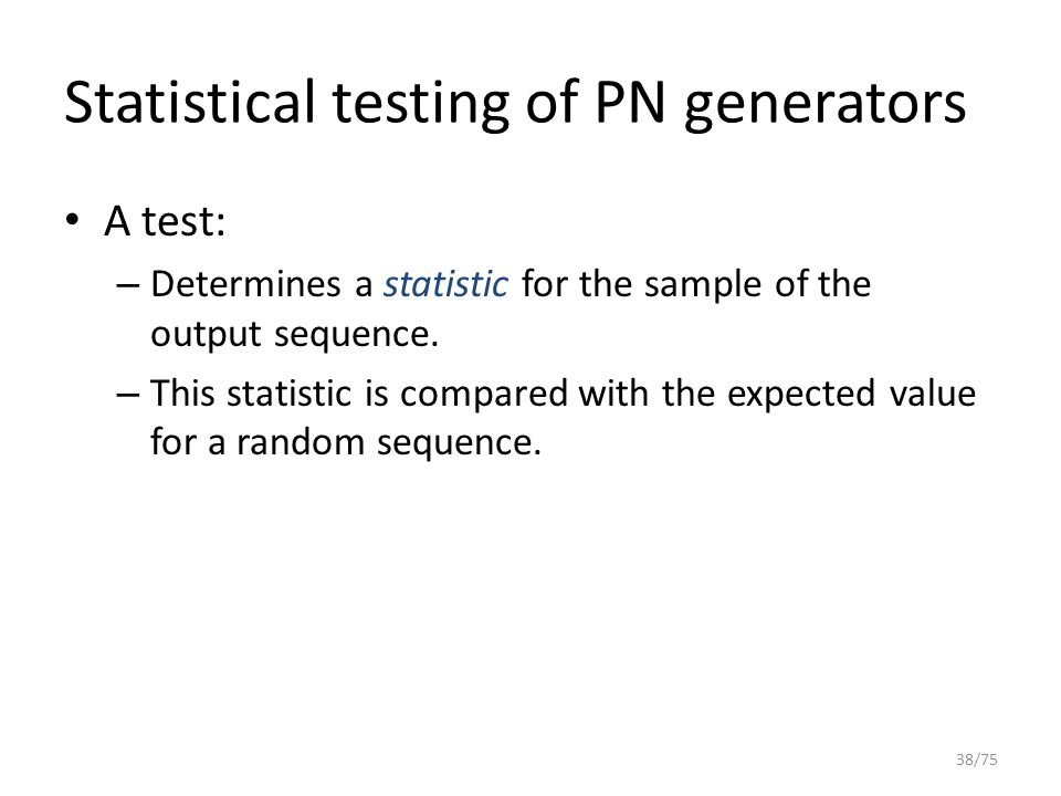 Statistical testing of PN generators A test: – Determines a statistic for the sample of the output sequence. – This statistic is compared with the exp