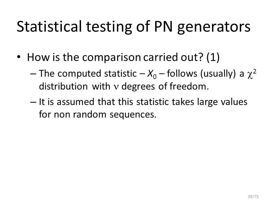 Statistical testing of PN generators How is the comparison carried out? (1) – The computed statistic – X 0 – follows (usually) a  2 distribution with