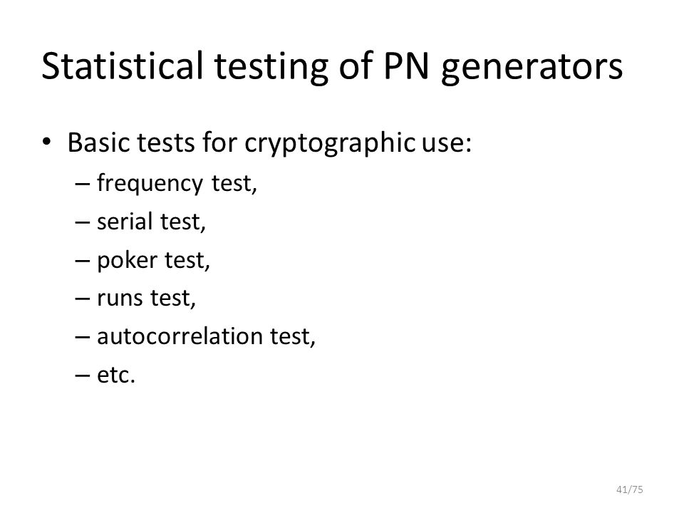 Statistical testing of PN generators Basic tests for cryptographic use: – frequency test, – serial test, – poker test, – runs test, – autocorrelation
