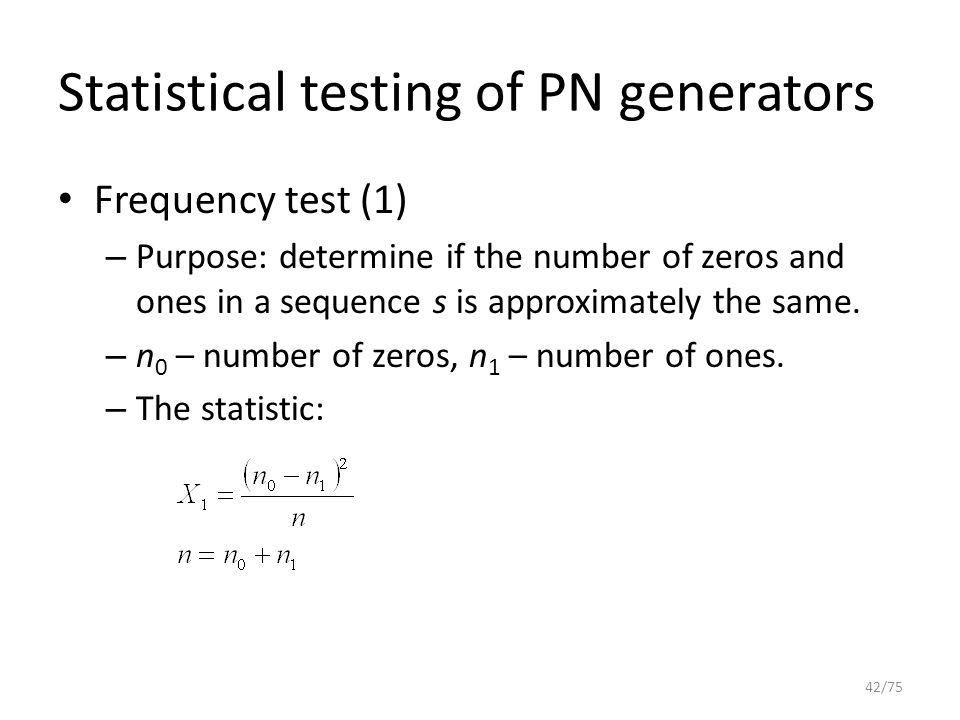 Statistical testing of PN generators Frequency test (1) – Purpose: determine if the number of zeros and ones in a sequence s is approximately the same