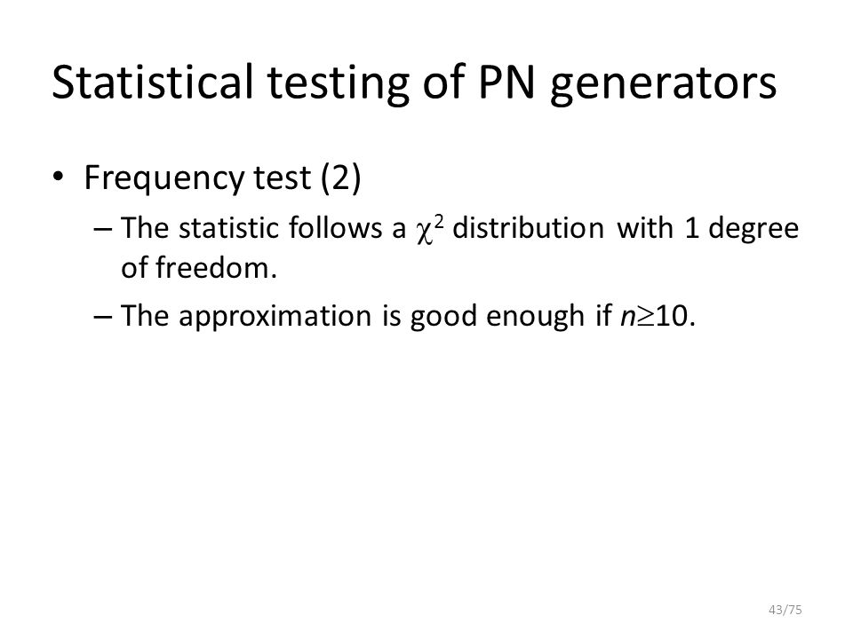 Statistical testing of PN generators Frequency test (2) – The statistic follows a  2 distribution with 1 degree of freedom. – The approximation is go