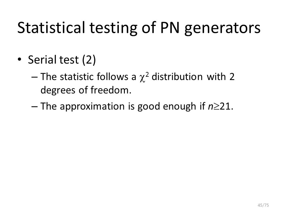 Statistical testing of PN generators Serial test (2) – The statistic follows a  2 distribution with 2 degrees of freedom. – The approximation is good