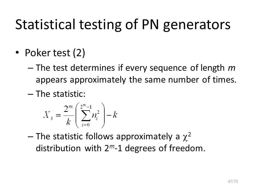 Statistical testing of PN generators Poker test (2) – The test determines if every sequence of length m appears approximately the same number of times