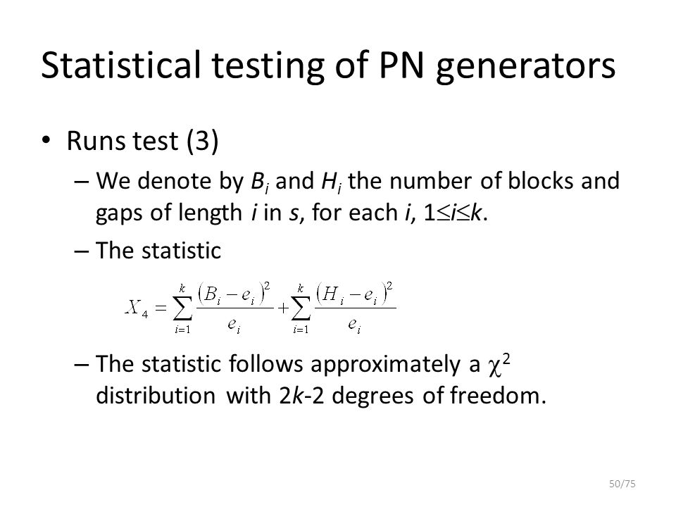 Statistical testing of PN generators Runs test (3) – We denote by B i and H i the number of blocks and gaps of length i in s, for each i, 1  i  k. –