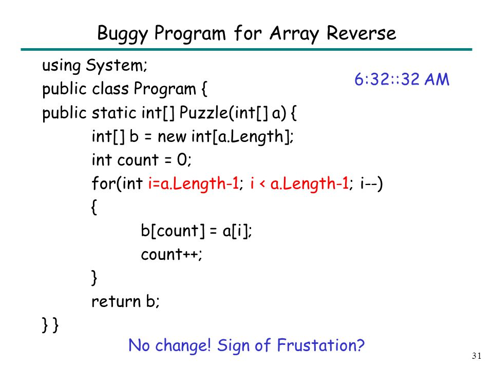 using System; public class Program { public static int[] Puzzle(int[] a) { int[] b = new int[a.Length]; int count = 0; for(int i=a.Length-1; i < a.Length-1; i--) { b[count] = a[i]; count++; } return b; } 31 Buggy Program for Array Reverse 6:32::32 AM No change.