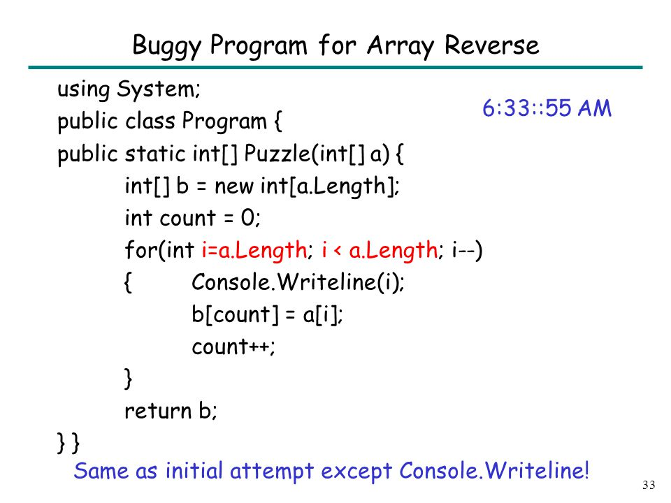 using System; public class Program { public static int[] Puzzle(int[] a) { int[] b = new int[a.Length]; int count = 0; for(int i=a.Length; i < a.Length; i--) {Console.Writeline(i); b[count] = a[i]; count++; } return b; } 33 Buggy Program for Array Reverse 6:33::55 AM Same as initial attempt except Console.Writeline!