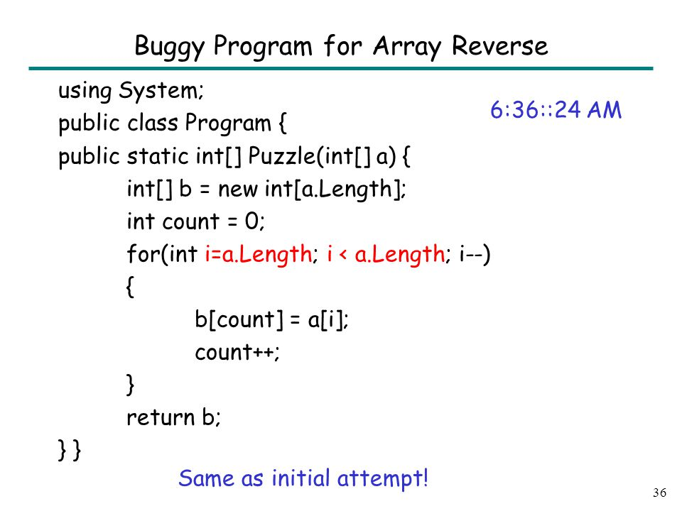 using System; public class Program { public static int[] Puzzle(int[] a) { int[] b = new int[a.Length]; int count = 0; for(int i=a.Length; i < a.Length; i--) { b[count] = a[i]; count++; } return b; } 36 Buggy Program for Array Reverse 6:36::24 AM Same as initial attempt!