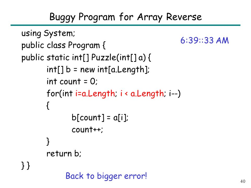 using System; public class Program { public static int[] Puzzle(int[] a) { int[] b = new int[a.Length]; int count = 0; for(int i=a.Length; i < a.Length; i--) { b[count] = a[i]; count++; } return b; } 40 Buggy Program for Array Reverse 6:39::33 AM Back to bigger error!