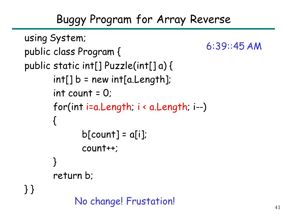 using System; public class Program { public static int[] Puzzle(int[] a) { int[] b = new int[a.Length]; int count = 0; for(int i=a.Length; i < a.Length; i--) { b[count] = a[i]; count++; } return b; } 41 Buggy Program for Array Reverse 6:39::45 AM No change.