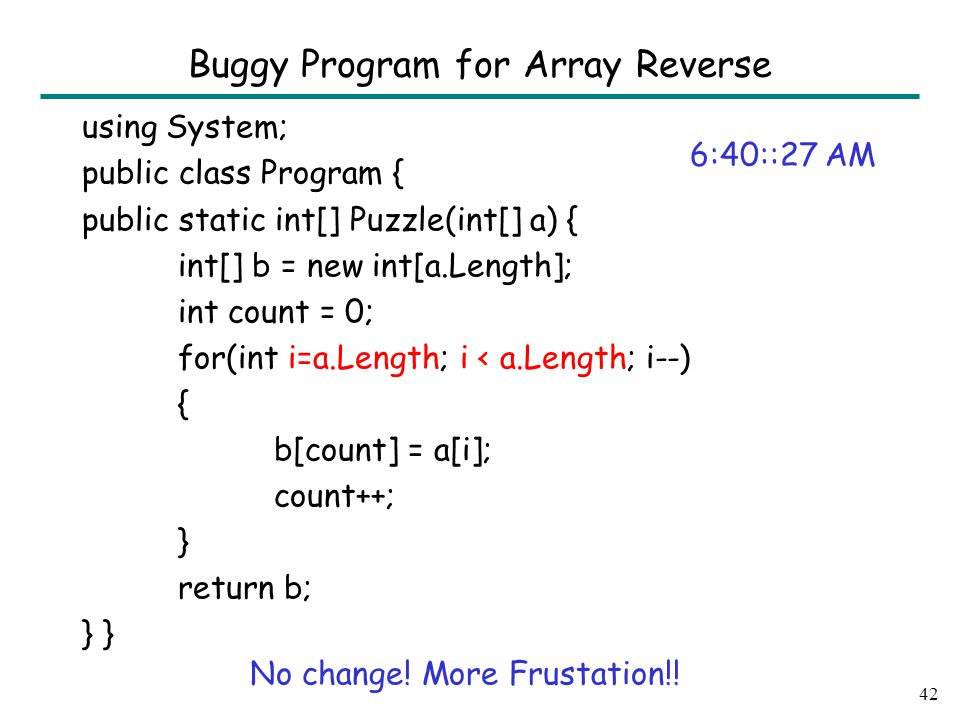 using System; public class Program { public static int[] Puzzle(int[] a) { int[] b = new int[a.Length]; int count = 0; for(int i=a.Length; i < a.Length; i--) { b[count] = a[i]; count++; } return b; } 42 Buggy Program for Array Reverse 6:40::27 AM No change.