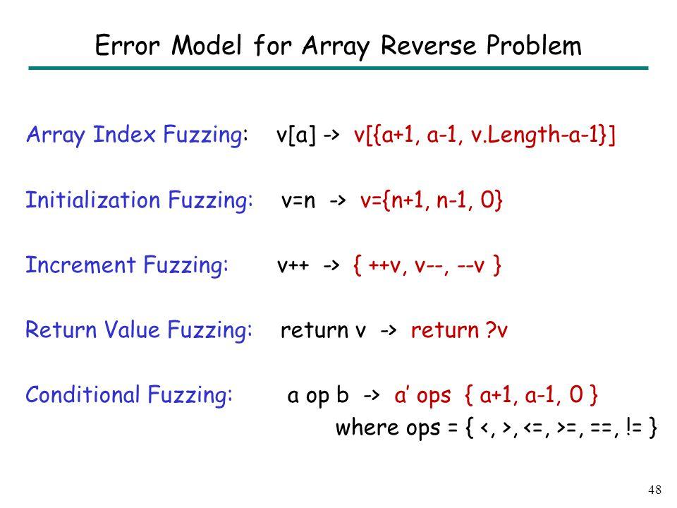 Array Index Fuzzing: v[a] -> v[{a+1, a-1, v.Length-a-1}] Initialization Fuzzing: v=n -> v={n+1, n-1, 0} Increment Fuzzing: v++ -> { ++v, v--, --v } Return Value Fuzzing: return v -> return v Conditional Fuzzing: a op b -> a' ops { a+1, a-1, 0 } where ops = {, =, ==, != } 48 Error Model for Array Reverse Problem