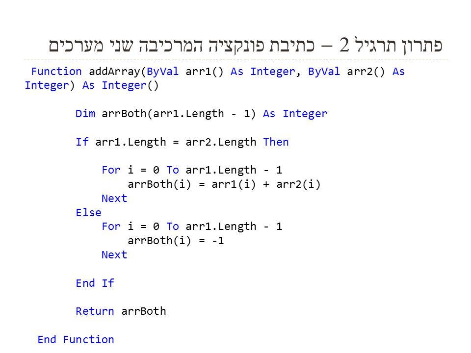 10 פתרון תרגיל 2 – כתיבת פונקציה המרכיבה שני מערכים Function addArray(ByVal arr1() As Integer, ByVal arr2() As Integer) As Integer() Dim arrBoth(arr1.Length - 1) As Integer If arr1.Length = arr2.Length Then For i = 0 To arr1.Length - 1 arrBoth(i) = arr1(i) + arr2(i) Next Else For i = 0 To arr1.Length - 1 arrBoth(i) = -1 Next End If Return arrBoth End Function