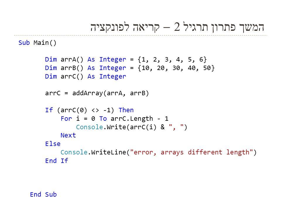 11 המשך פתרון תרגיל 2 – קריאה לפונקציה Sub Main() Dim arrA() As Integer = {1, 2, 3, 4, 5, 6} Dim arrB() As Integer = {10, 20, 30, 40, 50} Dim arrC() As Integer arrC = addArray(arrA, arrB) If (arrC(0) <> -1) Then For i = 0 To arrC.Length - 1 Console.Write(arrC(i) & , ) Next Else Console.WriteLine( error, arrays different length ) End If End Sub
